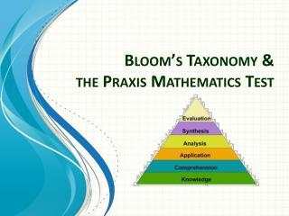 Bloom�s Taxonomy & the Praxis Mathematics Test