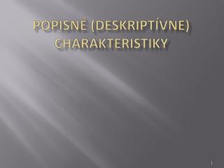 POPISNÉ (DESKRIPTÍVNE) CHARAKTERISTIKY