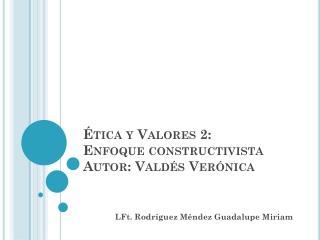 Ética y Valores 2:  Enfoque constructivista Autor: Valdés Verónica