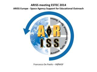 ARISS meeting ESTEC 2014 ARISS Europe - Space Agency Support for Educational Outreach