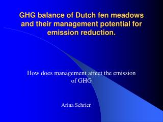 GHG balance of Dutch fen meadows and their management potential for emission reduction.