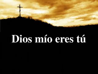 Dios  mío e res tú