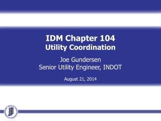 IDM Chapter 104 Utility Coordination Joe Gundersen Senior Utility Engineer, INDOT August 21, 2014