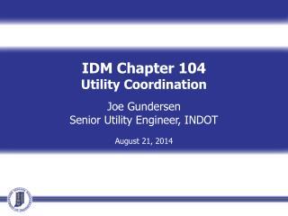 IDM Chapter 104 Utility Coordination Joe Gundersen Senior Utility Engineer, INDOT August 21, 2014