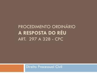 Procedimento ordinário A RESPOSTA DO RÉU Art.  297 a 328 -  cpc