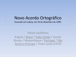 Novo Acordo Ortográfico Assinado em Lisboa, em 16 de dezembro de 1990.