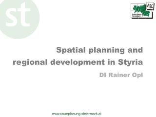 Spatial planning and regional  development  in  Styria DI Rainer Opl
