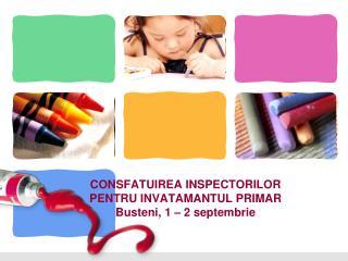 CONSFATUIREA INSPECTORILOR PENTRU INVATAMANTUL PRIMAR Busteni , 1 – 2  septembrie