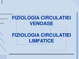 FIZIOLOGIA CIRCULATIEI VENOASE FIZIOLOGIA CIRCULATIEI LIMFATICE