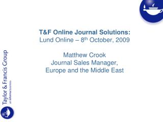 T&F Online Journal Solutions: Lund Online – 8 th  October, 2009 Matthew Crook