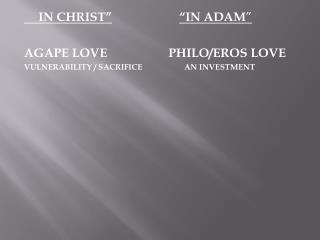 "IN CHRIST"" ""IN ADAM "" AGAPE LOVE		 PHILO/EROS LOVE"