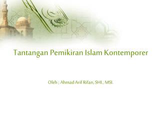 Tantangan Pemikiran Islam Kontemporer Oleh ; Ahmad Arif Rifan, SHI., MSI.