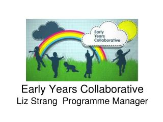 Early Years Collaborative Liz Strang  Programme Manager
