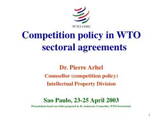 Competition policy in WTO sectoral agreements Dr. Pierre Arhel Counsellor (competition policy)