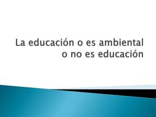 La educación o es ambiental o no es educación