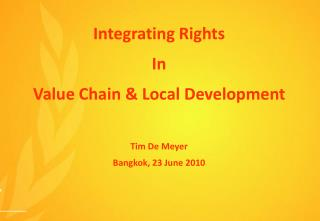 Integrating Rights In Value Chain & Local Development Tim De Meyer Bangkok, 23 June 2010