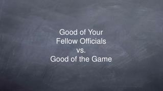 Good of Your Fellow Officials vs. Good of the Game
