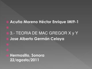Acuña Moreno Héctor  Enrique IMI9-1 3.- TEORIA  DE MAC GREGOR X y  Y Jose Alberto Germán Celaya