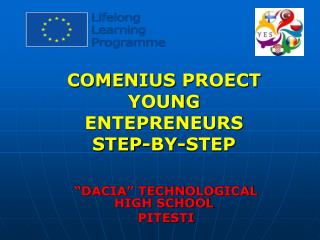 "COMENIUS PROECT   YOUNG ENTEPRENEURS  STEP-BY-STEP ""DACIA"" TECHNOLOGICAL HIGH SCHOOL  PITESTI"