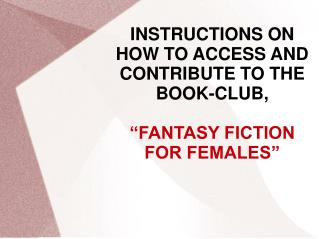 "INSTRUCTIONS ON HOW TO ACCESS AND CONTRIBUTE TO THE BOOK-CLUB, ""FANTASY FICTION FOR FEMALES"""