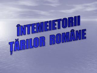 ÎNTEMEIETORII ŢĂRILOR  ROMÂNE