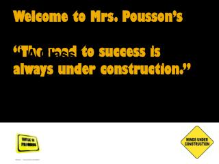 "Welcome to Mrs. Pousson's ""The road to success is always under construction."""