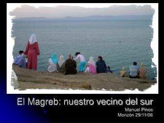 El Magreb: nuestro vecino del sur Manuel Pinos Monzón 29/11/06