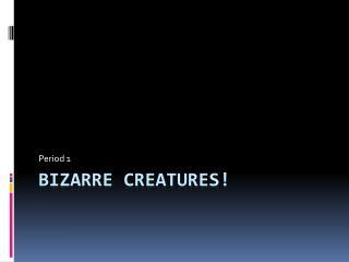 BIZARRE CREATURES!