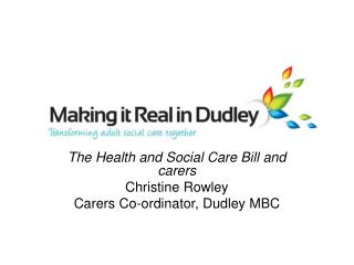 The Health and Social Care Bill and carers Christine Rowley Carers Co-ordinator, Dudley MBC