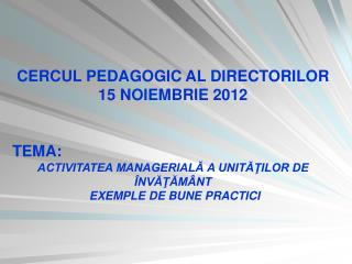 CERCUL PEDAGOGIC AL DIRECTORILOR 15 NOIEMBRIE 2012 TEMA:
