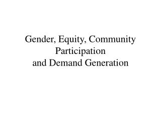 Gender, Equity, Community Participation  and Demand Generation