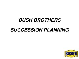 BUSH BROTHERS SUCCESSION PLANNING