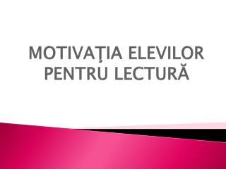 MOTIVA ŢIA ELEVILOR PENTRU LECTURĂ