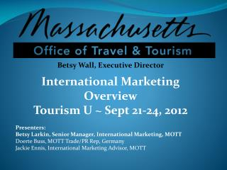 Betsy Wall, Executive Director International Marketing Overview Tourism U ~ Sept 21-24, 2012
