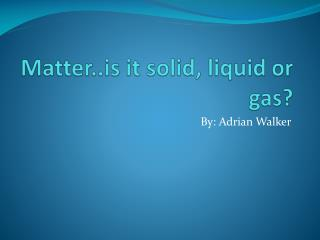 Matter..is it solid, liquid or gas?