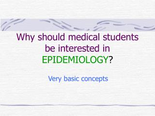 Why should medical students be interested in EPIDEMIOLOGY ?