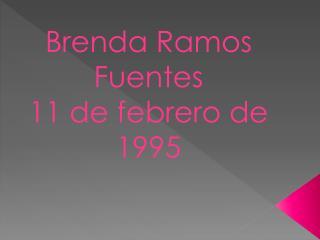 Brenda Ramos Fuentes  11 de febrero de 1995