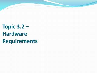 Topic 3.2 –  Hardware  Requirements
