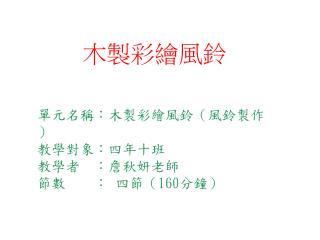 單元名稱:木製彩繪風鈴(風鈴製作) 教學對象:四年十班 教學者  :詹秋妍老師 節數    : 四節( 160 分鐘)