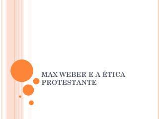 MAX WEBER E A ÉTICA PROTESTANTE