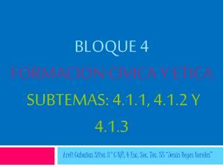BLOQUE 4 FORMACION CIVICA Y ETICA   SUBTEMAS: 4.1.1, 4.1.2 Y 4.1.3