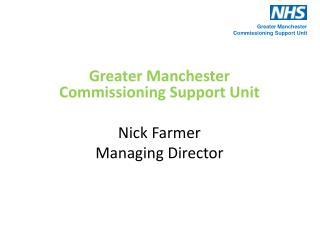 Greater Manchester Commissioning Support Unit Nick Farmer Managing Director