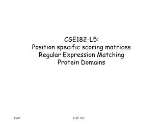 CSE182-L5:  Position specific scoring matrices Regular Expression Matching Protein Domains