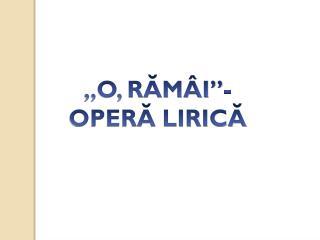 """,,O, RĂMÂI""""- OPERĂ LIRICĂ"""