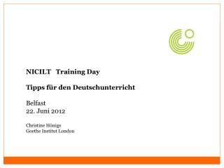 NICILT   Training Day  Tipps für den Deutschunterricht Belfast 22. Juni 2012 Christine Hönigs