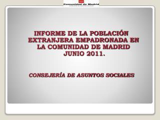 INFORME DE LA POBLACIÓN EXTRANJERA EMPADRONADA EN LA COMUNIDAD DE MADRID   JUNIO 2011.