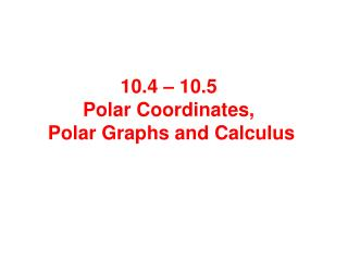 10.4 – 10.5  Polar Coordinates,  Polar Graphs and Calculus