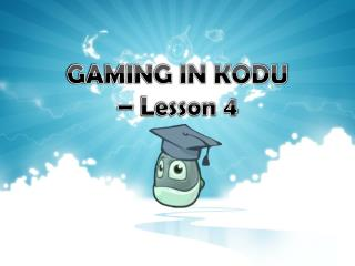 GAMING IN KODU –  Lesson 4