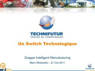 Un Switch Technologique Grappe Intelligent Manufacturing Marc Wielandts – 21 Oct 2011
