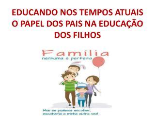 EDUCANDO NOS TEMPOS ATUAIS O PAPEL DOS PAIS NA EDUCAÇÃO DOS FILHOS
